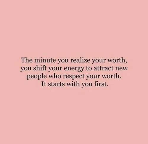 Energy, Respect, and Who: The minute you realize your worth,  you shift your energy to attract new  people who respect your worth.  It starts with you first.