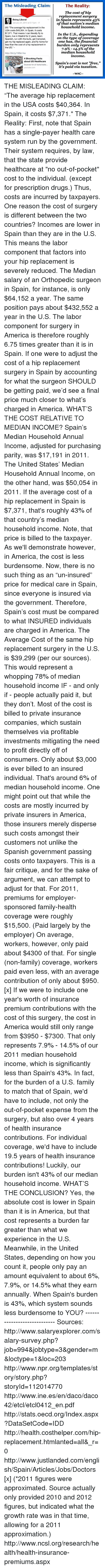 """median: The Misleading Claim:  The Reality:  The cost of hip  replacement surgery  in Spain represents 43%  Being Liberal  January 24, 2014 at 5:11pm  of that nation's median  household income  USA costs $40,364. In Spain, it costs  $7,371. That means l can literally fly to  In the U.S., depending  Spain, live in Madrid for 2 years, learn  on the type of coverage  Spanish, run with the bulls, get trampled,  one has, the financial  get my hip replaced again, and fly home for  less than the cost of a hip replacement in  burden only represents  the US.""""  7.9% 14.5% of the  median household  http://bit.ly/19Ss14w  income.  HEALTH  4 Shocking Facts  PROBLE  about US Healthcare  Sources for all facts/statis...  Spain's cost is not """"free,""""  it's paid via taxation.  youtube.com  WAC THE MISLEADING CLAIM:  """"The average hip replacement in the USA costs $40,364. In Spain, it costs $7,371.""""  The Reality: First, note that Spain has a single-payer health care system run by the government. Their system requires, by law, that the state provide healthcare at """"no out-of-pocket"""" cost to the individual. (except for prescription drugs.) Thus, costs are incurred by taxpayers.    One reason the cost of surgery is different between the two countries?  Incomes are lower in Spain than they are in the U.S. This means the labor component that factors into your hip replacement is severely reduced.  The Median salary of an Orthopedic surgeon in Spain, for instance, is only $64,152 a year. The same position pays about $432,552 a year in the U.S.  The labor component for surgery in America is therefore roughly 6.75 times greater than it is in Spain. If one were to adjust the cost of a hip replacement surgery in Spain by accounting for what the surgeon SHOULD be getting paid, we'd see a final price much closer to what's charged in America.    WHAT'S THE COST RELATIVE TO MEDIAN INCOME?  Spain's Median Household Annual Income, adjusted for purchasing parity, was $17,191 in 2011. The United States' Me"""