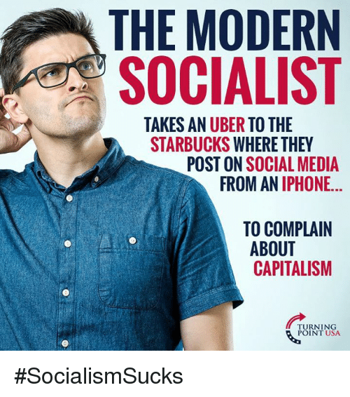 Iphone, Memes, and Social Media: THE MODERIN  SOCIALIST  TAKES AN UBER TO THE  STARBUCKS WHERE THEY  POST ON SOCIAL MEDIA  FROM AN IPHONE...  TO COMPLAIN  ABOUT  CAPITALISM  TURNING  POINT USA #SocialismSucks