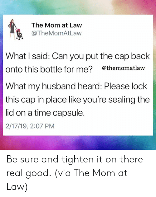 Dank, Good, and Time: The Mom at Law  @TheMomAtLaw  What I said: Can you put the cap back  onto this bottle for me? themomatlaw  What my husband heard: Please lock  this cap in place like you're sealing the  lid on a time capsule.  2/17/19, 2:07 PM Be sure and tighten it on there real good.   (via The Mom at Law)