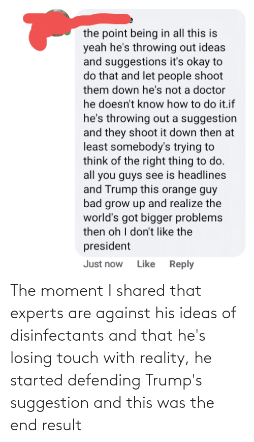 Result: The moment I shared that experts are against his ideas of disinfectants and that he's losing touch with reality, he started defending Trump's suggestion and this was the end result