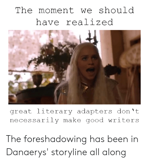 Good, Been, and Don: The moment we should  have realized  great literary adapters don 't  necessarily make good writers The foreshadowing has been in Danaerys' storyline all along