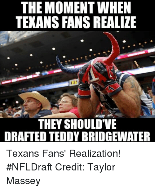teddy bridgewater: THE MOMENT WHEN  TEXANS FANS REALIZE  THEY SHOULD VE  DRAFTED TEDDY BRIDGEWATER Texans Fans' Realization! #NFLDraft Credit: Taylor Massey