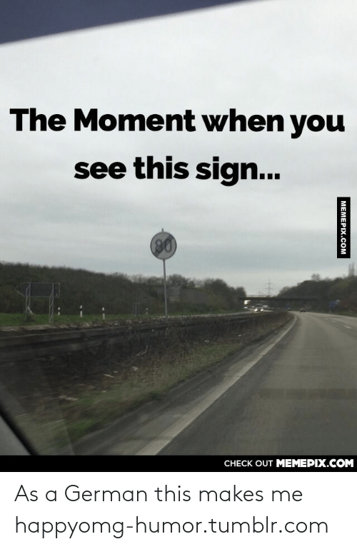 128i: The Moment when you  see this sign...  0)  CНECK OUT MЕМЕРIХ.COM  MEMEPIX.COM As a German this makes me happyomg-humor.tumblr.com