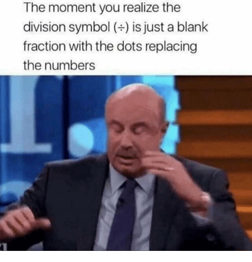 The Division, Blank, and Division: The moment you realize the  division symbol () is just a blank  fraction with the dots replacing  the numbers