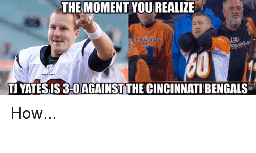 Cincinnati Bengals: THE MOMENT YOUREALIZE  TU YATES IS 3-0AGAINSTTHE CINCINNATI BENGALS How...