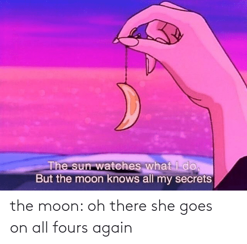 the moon: the moon: oh there she goes  on all fours again