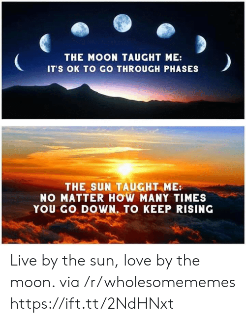 Go Down: THE MOON TAUGHT ME:  IT'S OK TO GO THROUGH PHASES  THE SUN TAUGHT ME  NO MATTER HOW MANY TIMES  YOU GO DOWN. TO KEEP RISING Live by the sun, love by the moon. via /r/wholesomememes https://ift.tt/2NdHNxt