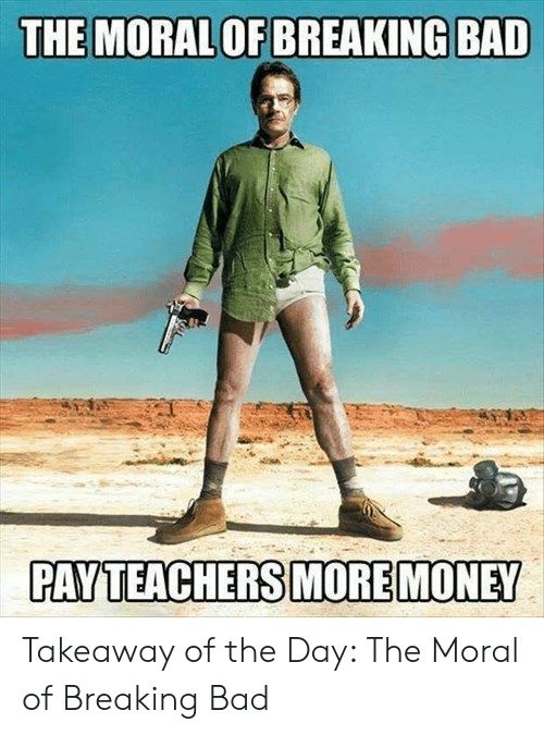 moral: THE MORAL OF BREAKING BAD  PAY TEACHERS MORE MONEY Takeaway of the Day: The Moral of Breaking Bad