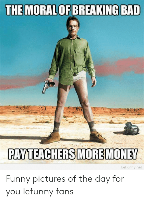 Bad, Breaking Bad, and Funny: THE MORAL OF BREAKING BAD  PAYTEACHERS MORE MONEY  LeFunny.net Funny pictures of the day for you lefunny fans