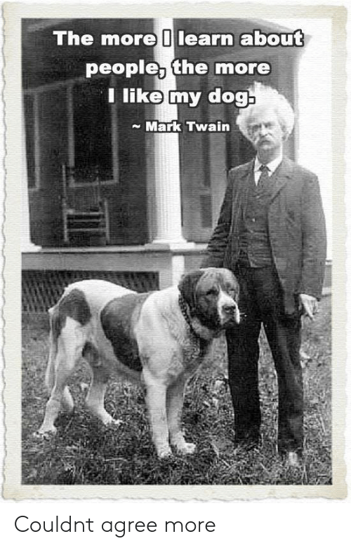 Mark Twain, Dog, and Twain: The more 0learn about  people, the more  Tlike my dog  Mark Twain Couldnt agree more