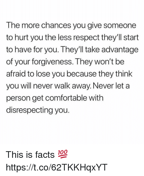 Comfortable, Facts, and Respect: The more chances you give someone  to hurt you the less respect they'll start  to have for you. They'll take advantage  of your forgiveness. They won't be  afraid to lose you because they think  you will never walk away. Never let a  person get comfortable with  disrespecting you. This is facts 💯 https://t.co/62TKKHqxYT