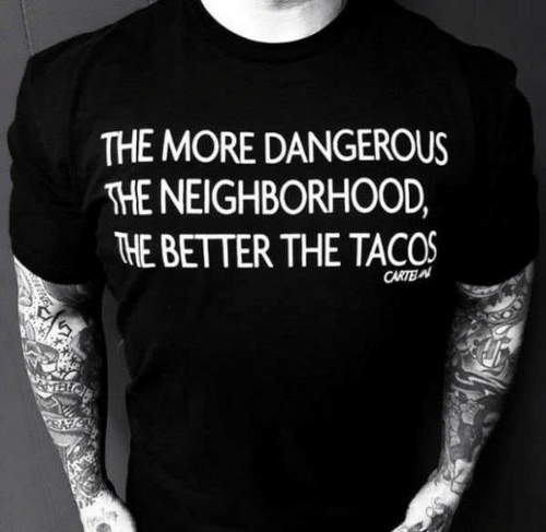 Memes, 🤖, and More: THE MORE DANGEROUS  THE NEIGHBORHOOD,  HE BETTER THE TACOS  CARTE