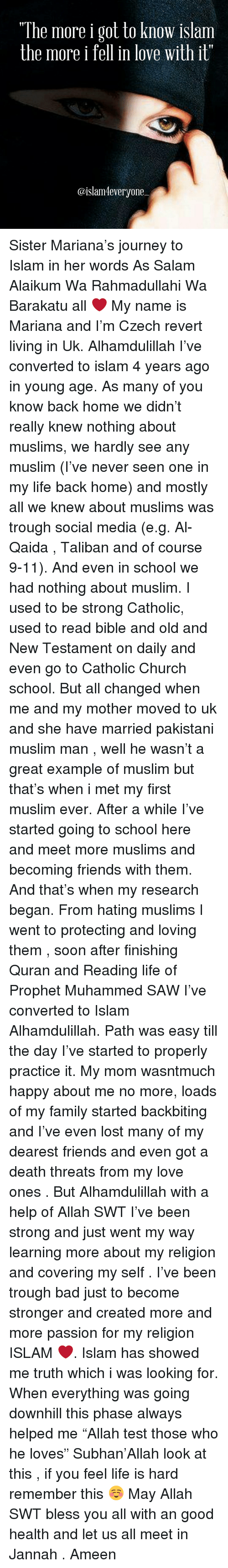"""trough: """"The more i got to know islam  the more i  fell in love with it""""  @islam 4everyone Sister Mariana's journey to Islam in her words As Salam Alaikum Wa Rahmadullahi Wa Barakatu all ❤️ My name is Mariana and I'm Czech revert living in Uk. Alhamdulillah I've converted to islam 4 years ago in young age. As many of you know back home we didn't really knew nothing about muslims, we hardly see any muslim (I've never seen one in my life back home) and mostly all we knew about muslims was trough social media (e.g. Al-Qaida , Taliban and of course 9-11). And even in school we had nothing about muslim. I used to be strong Catholic, used to read bible and old and New Testament on daily and even go to Catholic Church school. But all changed when me and my mother moved to uk and she have married pakistani muslim man , well he wasn't a great example of muslim but that's when i met my first muslim ever. After a while I've started going to school here and meet more muslims and becoming friends with them. And that's when my research began. From hating muslims I went to protecting and loving them , soon after finishing Quran and Reading life of Prophet Muhammed SAW I've converted to Islam Alhamdulillah. Path was easy till the day I've started to properly practice it. My mom wasntmuch happy about me no more, loads of my family started backbiting and I've even lost many of my dearest friends and even got a death threats from my love ones . But Alhamdulillah with a help of Allah SWT I've been strong and just went my way learning more about my religion and covering my self . I've been trough bad just to become stronger and created more and more passion for my religion ISLAM ❤️. Islam has showed me truth which i was looking for. When everything was going downhill this phase always helped me """"Allah test those who he loves"""" Subhan'Allah look at this , if you feel life is hard remember this ☺️ May Allah SWT bless you all with an good health and let us all meet in Jannah . Ameen"""