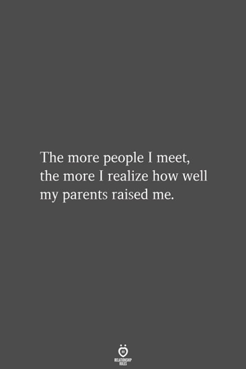 Parents, How, and More: The more people I meet,  the more I realize how well  my parents raised me.