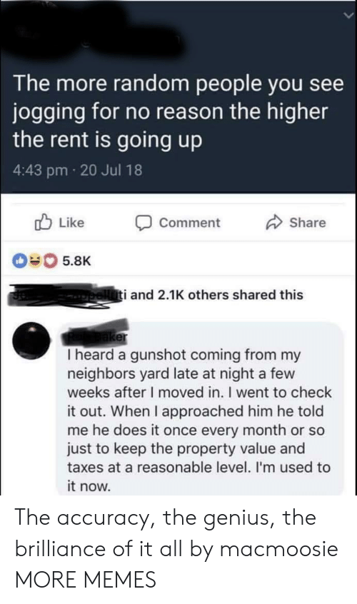 Dank, Memes, and Target: The more random people you see  jogging for no reason the higher  the rent is going up  4:43 pm 20 Jul 18  b Like Comment  Share  040 5.8K  i and 2.1K others shared this  er  I heard a gunshot coming from my  neighbors yard late at night a few  weeks after I moved in. I went to check  it out. When I approached him he told  me he does it once every month or so  just to keep the property value and  taxes at a reasonable level. I'm used to  it now. The accuracy, the genius, the brilliance of it all by macmoosie MORE MEMES