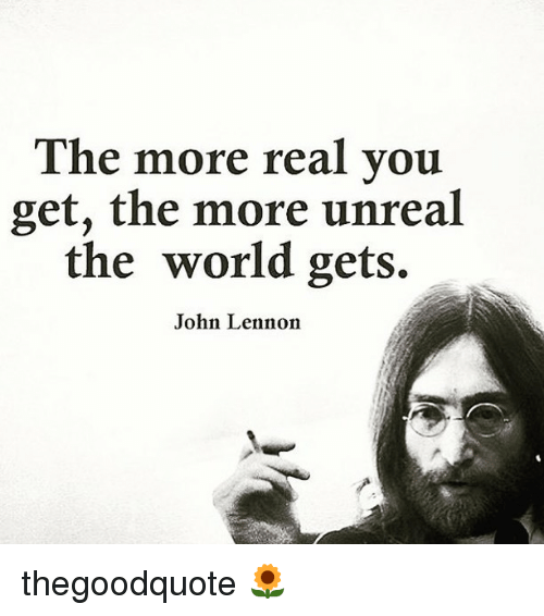 Unrealism: The more real you  get, the more unreal  the world gets.  John Lennon thegoodquote 🌻