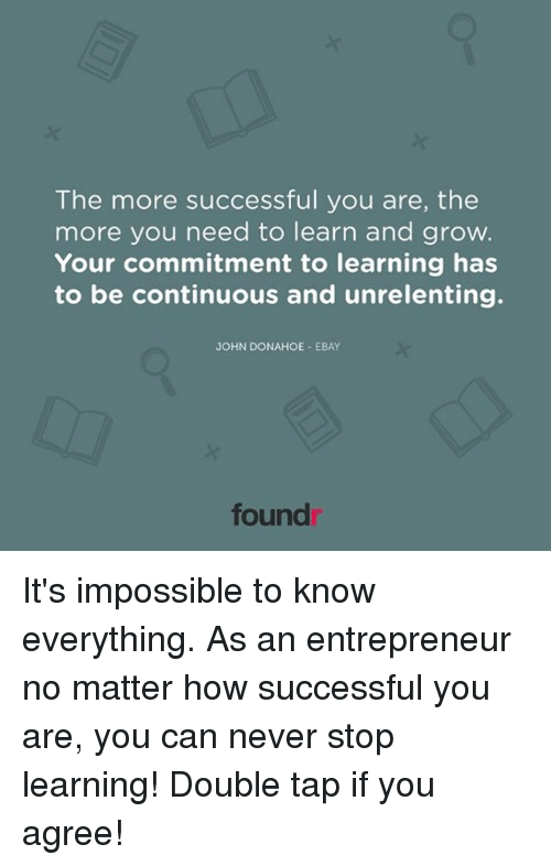 eBay, Memes, and 🤖: The more successful you are, the  more you need to learn and grow.  Your commitment to learning has  to be continuous and unrelenting.  JOHN DONAHOE EBAY  found It's impossible to know everything. As an entrepreneur no matter how successful you are, you can never stop learning! Double tap if you agree!