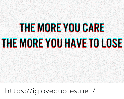 you care: THE MORE YOU CARE  THE MORE YOU HAVE TO LOSE https://iglovequotes.net/