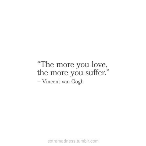 "suffer: ""The more you love,  C0  the more you suffer  .""  Vincent van Gogh  extramadness.tumblr.com"