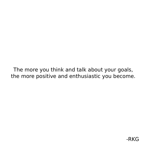 Goals, Think, and You: The more you think and talk about your goals,  the more positive and enthusiastic you become.  -RKG