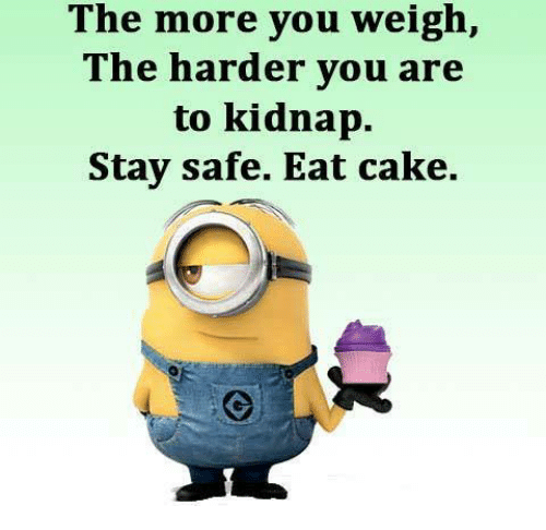Kidnaped: The more you weigh,  The harder you are  to kidnap  Stay safe. Eat cake.