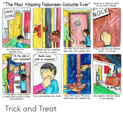 """Open Door: """"The Most Amazing Halloween Costume Ever"""" bsedia  DING  DONG  1  on a story by np312  art by Doctor Popular  NOCK  KNOC  one Halloween our  we opened the door expecting  to see trick or treaters  but what was in front of our  open door--was another door!  had a sign that said """"Please  knock.""""... so we did.  doorbell rang  Oh my, look atSuch cute  your costumes!  trick or treaters!  it swung open to reveal a bunch  of college dudes dressed as really  old grandmothers,  One even pinched my cheek.  Then THEY gave US candy,  closed their door, picked it up..  and walked to the next house.  It was amazing. Trick and Treat"""