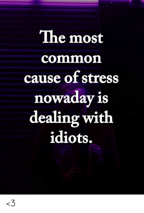 Memes, Common, and 🤖: The most  common  cause of stress  nowaday is  dealing with  idiots. <3