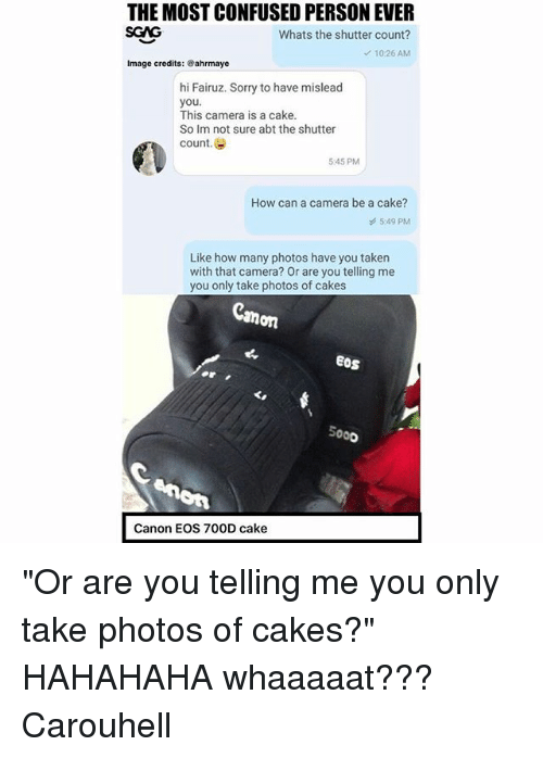 """Confused, Memes, and Sorry: THE MOST CONFUSED PERSON EVER  SGAG  Whats the shutter count?  10.26 AM  Image credits: ®ahrmaye  hi Fairuz. Sorry to have mislead  you.  This camera is a cake.  So Im not sure abt the shutter  count.e  5:45 PM  How can a camera be a cake?  5:49 PM  Like how many photos have you taken  with that camera? Or are you telling me  you only take photos of cakes  on  EOS  5000  Canon EOS 700D cake """"Or are you telling me you only take photos of cakes?"""" HAHAHAHA whaaaaat??? Carouhell"""