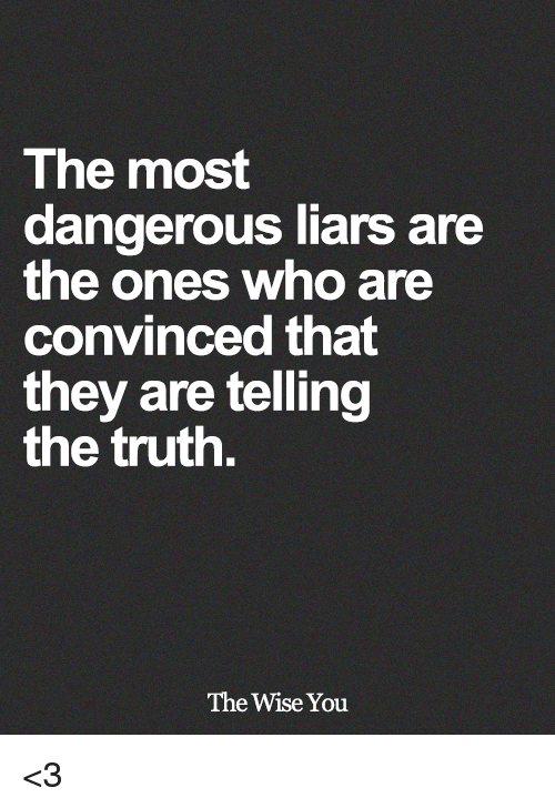 Memes, Truth, and 🤖: The most  dangerous liars are  the ones who are  convinced that  they are telling  the truth.  The Wise You <3