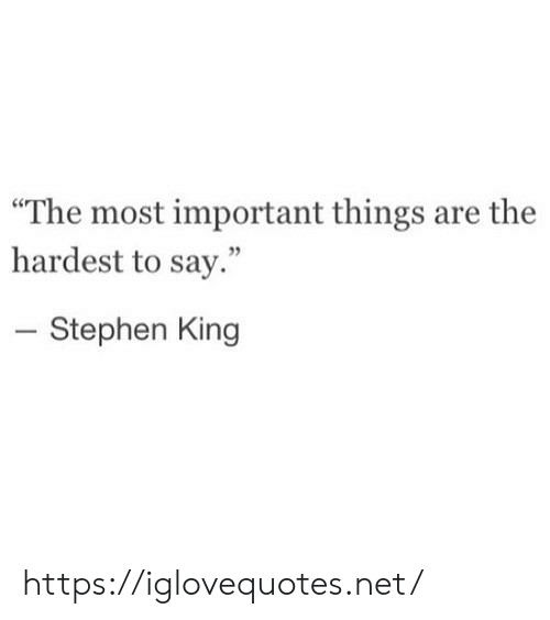 "Stephen: ""The most important things are the  hardest to say.""  - Stephen King https://iglovequotes.net/"