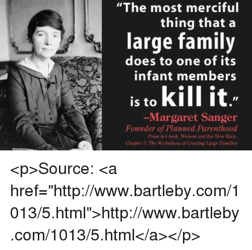 """Family, Book, and Http: """"The most merciful  thing that a  large family  does to one of its  infant members  is to kill it  Margaret Sanger  Founder of Planned Parenthood  From her book, Women and the New Race  Chapter 5: The Wickedness of Creating Large Families <p>Source: <a href=""""http://www.bartleby.com/1013/5.html"""">http://www.bartleby.com/1013/5.html</a></p>"""