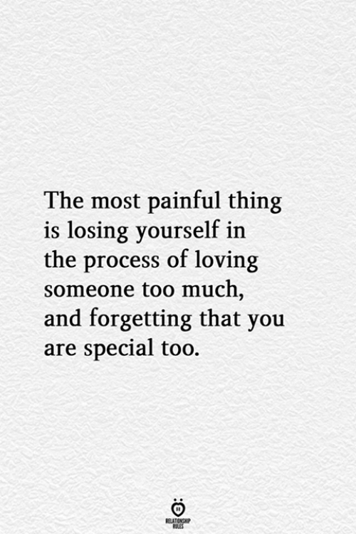 Too Much, Thing, and You: The most painful thing  is losing yourself in  the process of loving  someone too much,  and forgetting that you  are special too.  BELATIONSHP  ES