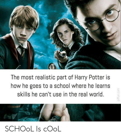 Harry Potter, School, and Cool: The most realistic part of Harry Potter is  how he goes to a school where he learns  skills he can't use in the real world. SCHOoL Is cOoL