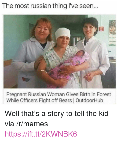 """Memes, Pregnant, and Bears: The most russian thing I've seen...  Pregnant Russian Woman Gives Birth in Forest  While Officers Fight off Bears   OutdoorHulb <p>Well that's a story to tell the kid via /r/memes <a href=""""https://ift.tt/2KWNBK6"""">https://ift.tt/2KWNBK6</a></p>"""
