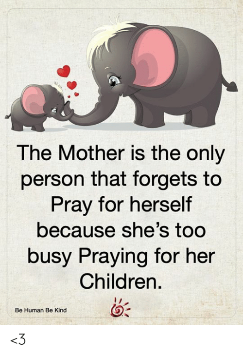 Children, Memes, and 🤖: The Mother is the only  person that forgets to  Pray for herself  because she's too  busy Praying for her  Children  Be Human Be Kind <3