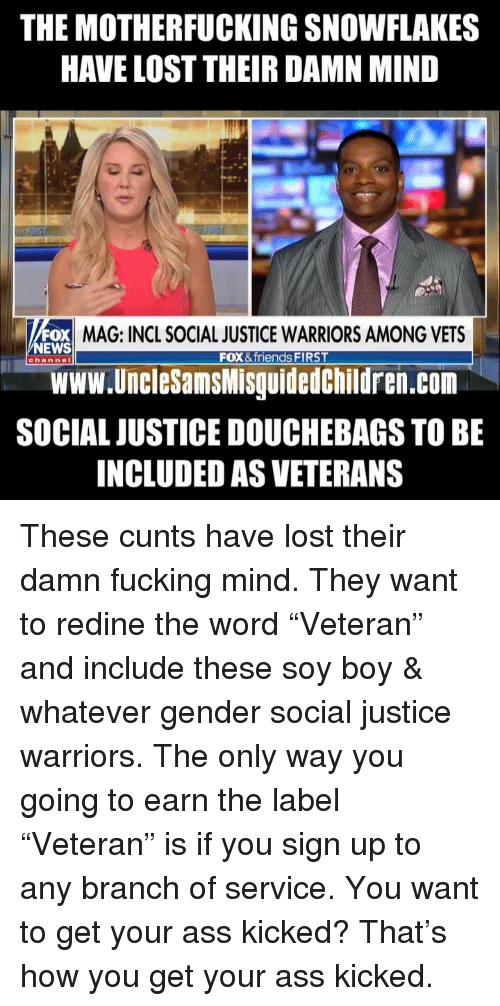 "News Fox: THE MOTHERFUCKING SNOWFLAKES  HAVE LOST THEIR DAMN MIND  OX MAG: INCL SOCIAL JUSTICE WARRIORS AMONG VETS  Www.UncleSamsMisguidedChildren.com  SOCIAL JUSTICE DOUCHEBAGS TO BE  INCLUDED AS VETERANS  NEWS  FOX & friends FIRST  channel These cunts have lost their damn fucking mind. They want to redine the word ""Veteran"" and include these soy boy & whatever gender social justice warriors. The only way you going to earn the label ""Veteran"" is if you sign up to any branch of service. You want to get your ass kicked? That's how you get your ass kicked."