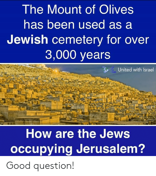 Memes, Good, and Israel: The Mount of Olives  has been used as a  Jewish cemetery for over  3,000 years  United with Israel  How are the Jews  occupying Jerusalem? Good question!