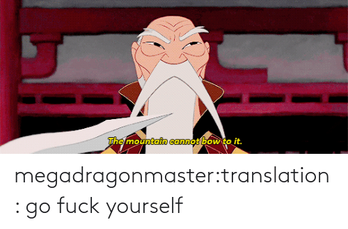 Bow To: The mountain cannot bow to it. megadragonmaster:translation: go fuck yourself