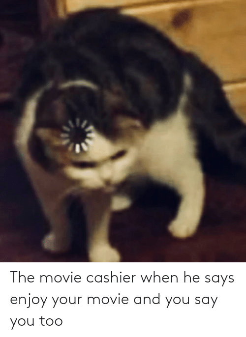 And You Say You Too: The movie cashier when he says enjoy your movie and you say you too