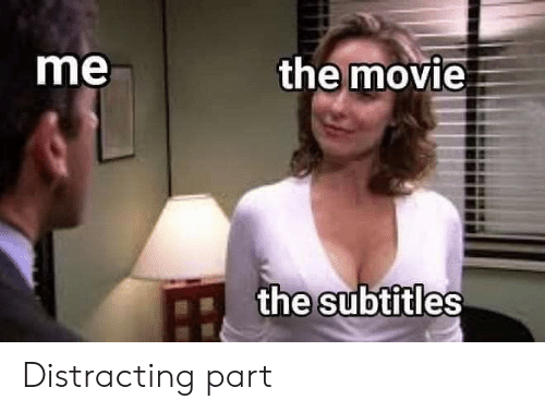 Subtitles: the movie  me  the subtitles Distracting part