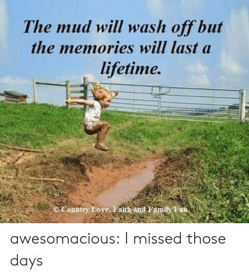 mud: The mud will wash off but  the memories will last a  lifetime.  Comtry Love, Faith and Famil Fim, awesomacious:  I missed those days