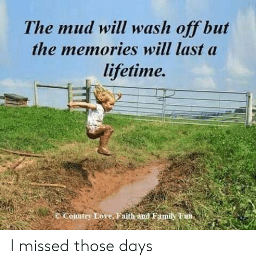 mud: The mud will wash off but  the memories will last a  lifetime.  Comtry Love, Faith and Famil Fim, I missed those days