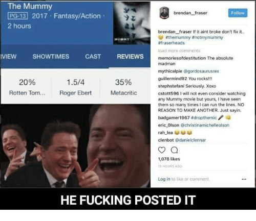 Brendan Fraser: The Mummy  PG-13 2017 Fantasy/Action  brendan fraser  Follow  2 hours  brendan fraser If it aint broke don't fix it.  athemummy ttnotmymummy  #fraserheads  load more comments  VIEW SHOWTIMES  CAST  REVIEWS  memoriesofdestitution The absolute  madman  mythicalpie  @gordosaurusrex  gut  You rocks!!!  1.5/4  20%  35%  stephstefani Seriously. Xoxo  Rotten Tom...  Roger Ebert  Metacritic  cstott5961 will not even consider watching  any Mummy movie but yours, I have seen  them so many times I can run the lines. NO  REASON TO MAKE ANOTHER. Just sayin.  badgamer 1967 #dropthemic  eric Olson @christinamichelleolson  rah lea  clenbot danielclennar  1,078 likes  HOURS AGO  Log in to like or comment.  HE FUCKING POSTED IT
