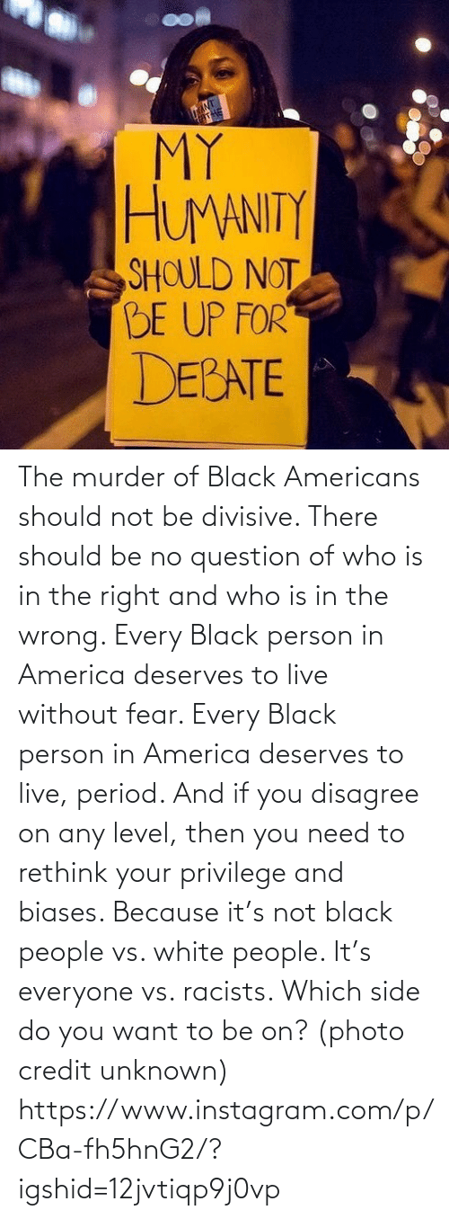 you: The murder of Black Americans should not be divisive. There should be no question of who is in the right and who is in the wrong. Every Black person in America deserves to live without fear. Every Black person in America deserves to live, period. And if you disagree on any level, then you need to rethink your privilege and biases. Because it's not black people vs. white people. It's everyone vs. racists. Which side do you want to be on? (photo credit unknown) https://www.instagram.com/p/CBa-fh5hnG2/?igshid=12jvtiqp9j0vp