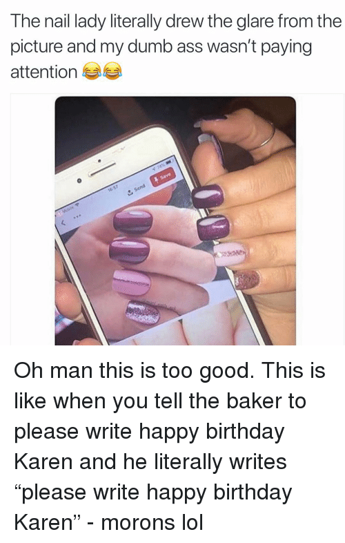"Ass, Birthday, and Dumb: The nail lady literally drew the glare from the  picture and my dumb ass wasn't paying  attention Oh man this is too good. This is like when you tell the baker to please write happy birthday Karen and he literally writes ""please write happy birthday Karen"" - morons lol"