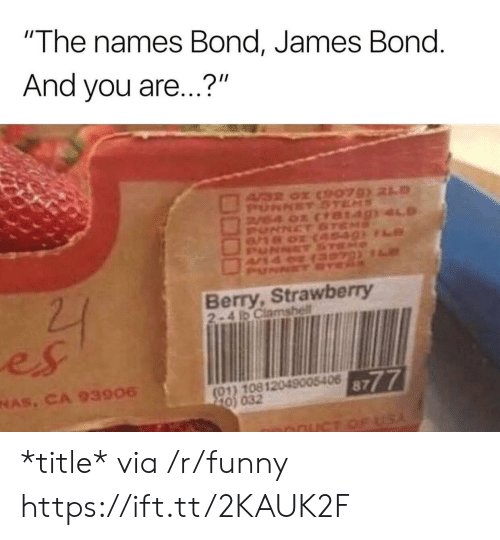 "Funny, James Bond, and Nas: ""The names Bond, James Bond  And you are...?""  Berry, Strawberry  2-4 1D Clamshell  es  NAS, CA 93906  8777  01) 10812049005406  0) 032 *title* via /r/funny https://ift.tt/2KAUK2F"