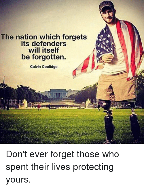 calvin coolidge: The nation which forgets  defenders  will itself  be forgotten.  Calvin Coolidge Don't ever forget those who spent their lives protecting yours.