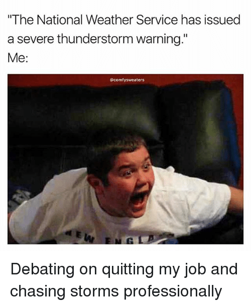 "Thunderstorming: ""The National Weather Service has issued  a severe thunderstorm warning  Me:  @comfy sweaters Debating on quitting my job and chasing storms professionally"