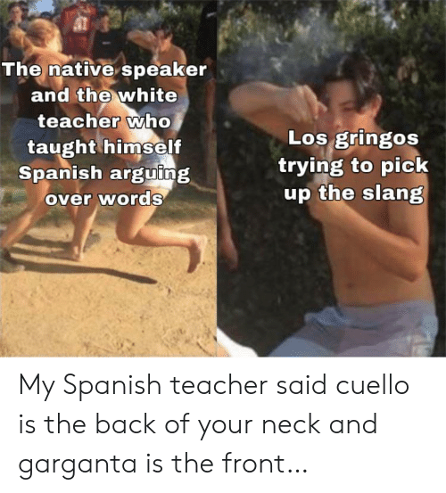 Spanish, Teacher, and White: The native speaker  and the white  teacher who  taught himself  Spanish arguing  over words  Los gringos  trying to pick  up the slang My Spanish teacher said cuello is the back of your neck and garganta is the front…